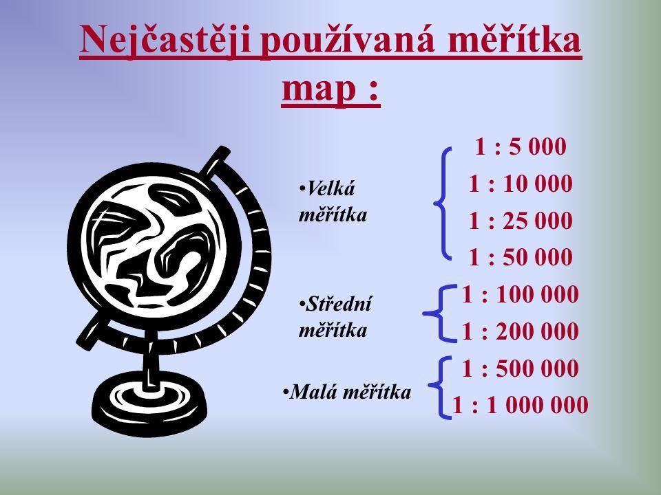 Nejčastěji používaná měřítka map : 1 : 5 000 1 : 10 000 1 : 25 000 1 : 50 000 1 : 100 000 1 : 200 000 1 : 500 000 1 : 1 000 000 Velká měřítka Střední
