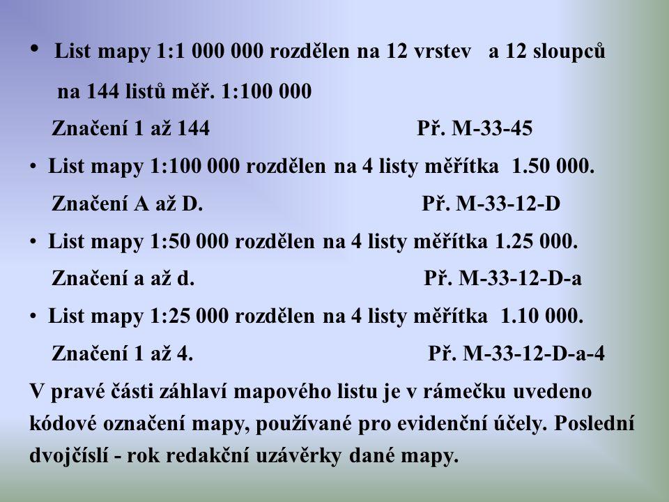 List mapy 1:1 000 000 rozdělen na 12 vrstev a 12 sloupců na 144 listů měř. 1:100 000 Značení 1 až 144 Př. M-33-45 List mapy 1:100 000 rozdělen na 4 li
