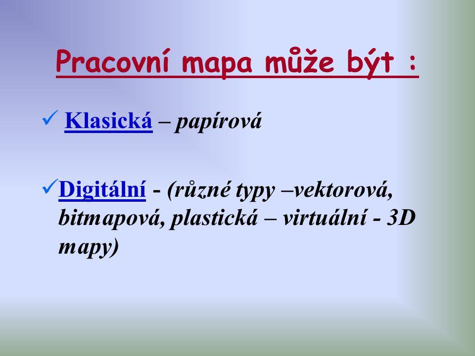 Pracovní mapa může být : Klasická – papírová Digitální - (různé typy –vektorová, bitmapová, plastická – virtuální - 3D mapy)