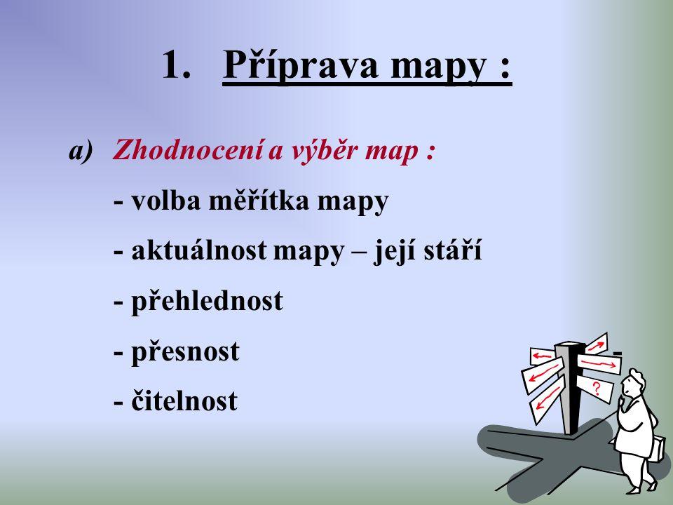 1.Příprava mapy : a)Zhodnocení a výběr map : - volba měřítka mapy - aktuálnost mapy – její stáří - přehlednost - přesnost - - čitelnost