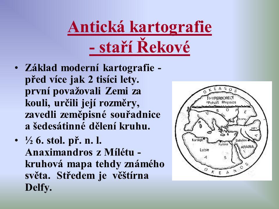 Antická kartografie - staří Řekové Základ moderní kartografie - před více jak 2 tisíci lety. první považovali Zemi za kouli, určili její rozměry, zave