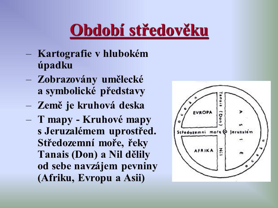 Období středověku –Kartografie v hlubokém úpadku –Zobrazovány umělecké a symbolické představy –Země je kruhová deska –T mapy - Kruhové mapy s Jeruzalé
