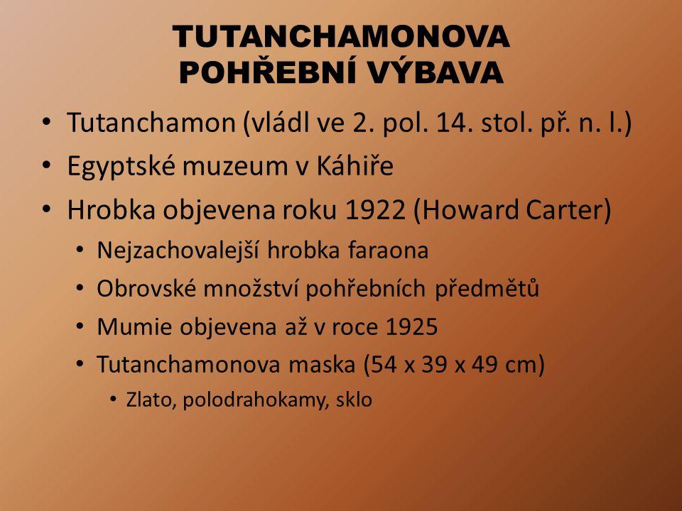 TUTANCHAMONOVA POHŘEBNÍ VÝBAVA Tutanchamon (vládl ve 2. pol. 14. stol. př. n. l.) Egyptské muzeum v Káhiře Hrobka objevena roku 1922 (Howard Carter) N