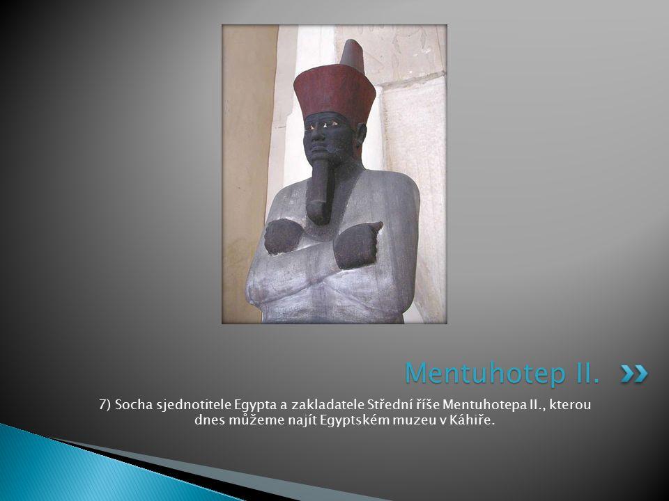 7) Socha sjednotitele Egypta a zakladatele Střední říše Mentuhotepa II., kterou dnes můžeme najít Egyptském muzeu v Káhiře. Mentuhotep II.
