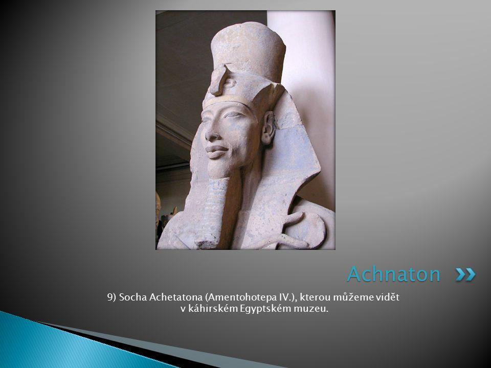 9) Socha Achetatona (Amentohotepa IV.), kterou můžeme vidět v káhirském Egyptském muzeu. Achnaton