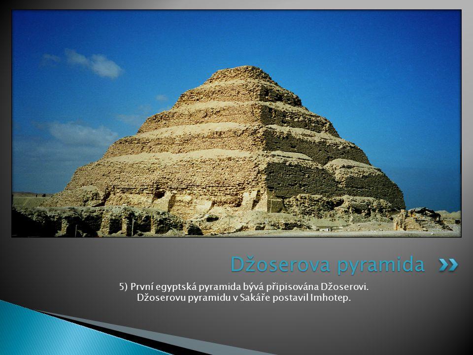 5) První egyptská pyramida bývá připisována Džoserovi. Džoserovu pyramidu v Sakáře postavil Imhotep. Džoserova pyramida