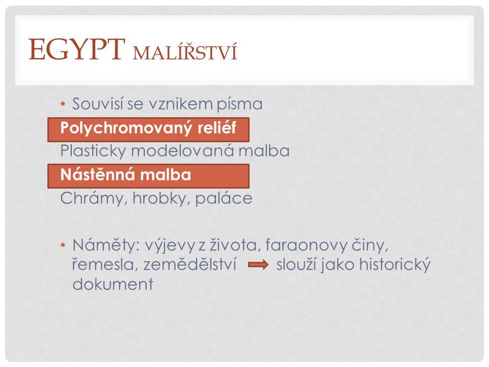 EGYPT MALÍŘSTVÍ Souvisí se vznikem písma Polychromovaný reliéf Plasticky modelovaná malba Nástěnná malba Chrámy, hrobky, paláce Náměty: výjevy z života, faraonovy činy, řemesla, zemědělství slouží jako historický dokument