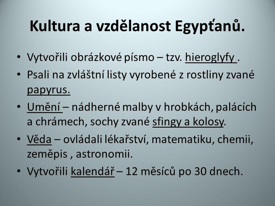 Kultura a vzdělanost Egypťanů. Vytvořili obrázkové písmo – tzv. hieroglyfy. Psali na zvláštní listy vyrobené z rostliny zvané papyrus. Umění – nádhern
