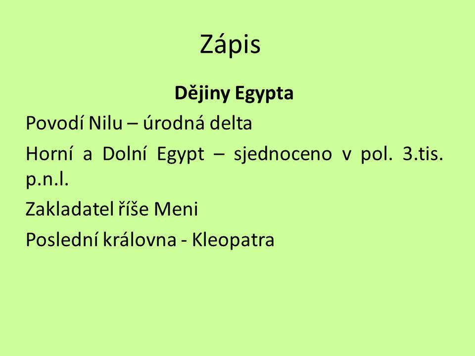 Zápis Dějiny Egypta Povodí Nilu – úrodná delta Horní a Dolní Egypt – sjednoceno v pol. 3.tis. p.n.l. Zakladatel říše Meni Poslední královna - Kleopatr