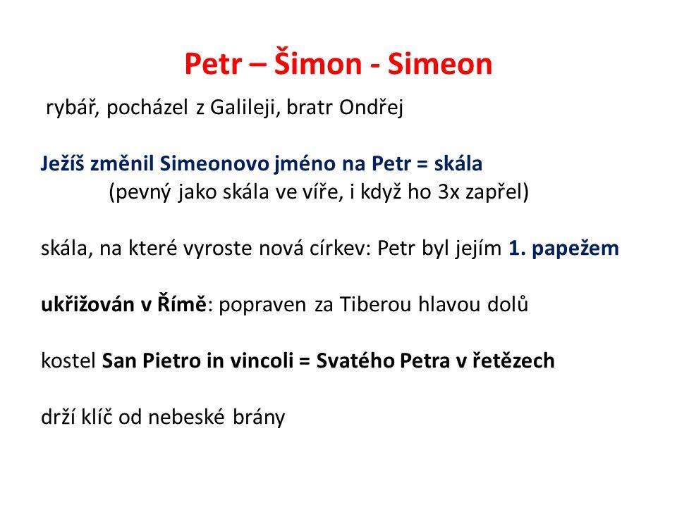Petr – Šimon - Simeon rybář, pocházel z Galileji, bratr Ondřej Ježíš změnil Simeonovo jméno na Petr = skála (pevný jako skála ve víře, i když ho 3x zapřel) skála, na které vyroste nová církev: Petr byl jejím 1.