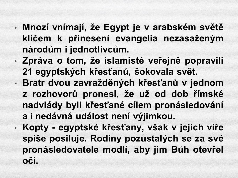 Mnozí vnímají, že Egypt je v arabském světě klíčem k přinesení evangelia nezasaženým národům i jednotlivcům. Zpráva o tom, že islamisté veřejně poprav