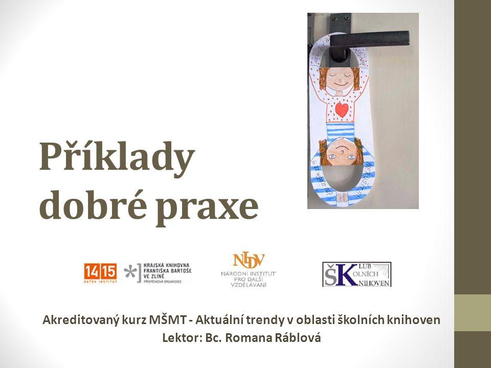Příklady dobré praxe Akreditovaný kurz MŠMT - Aktuální trendy v oblasti školních knihoven Lektor: Bc. Romana Ráblová