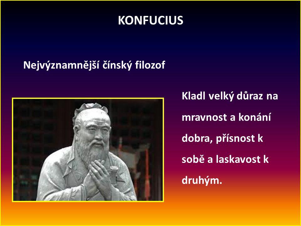 KONFUCIUS Nejvýznamnější čínský filozof Kladl velký důraz na mravnost a konání dobra, přísnost k sobě a laskavost k druhým.
