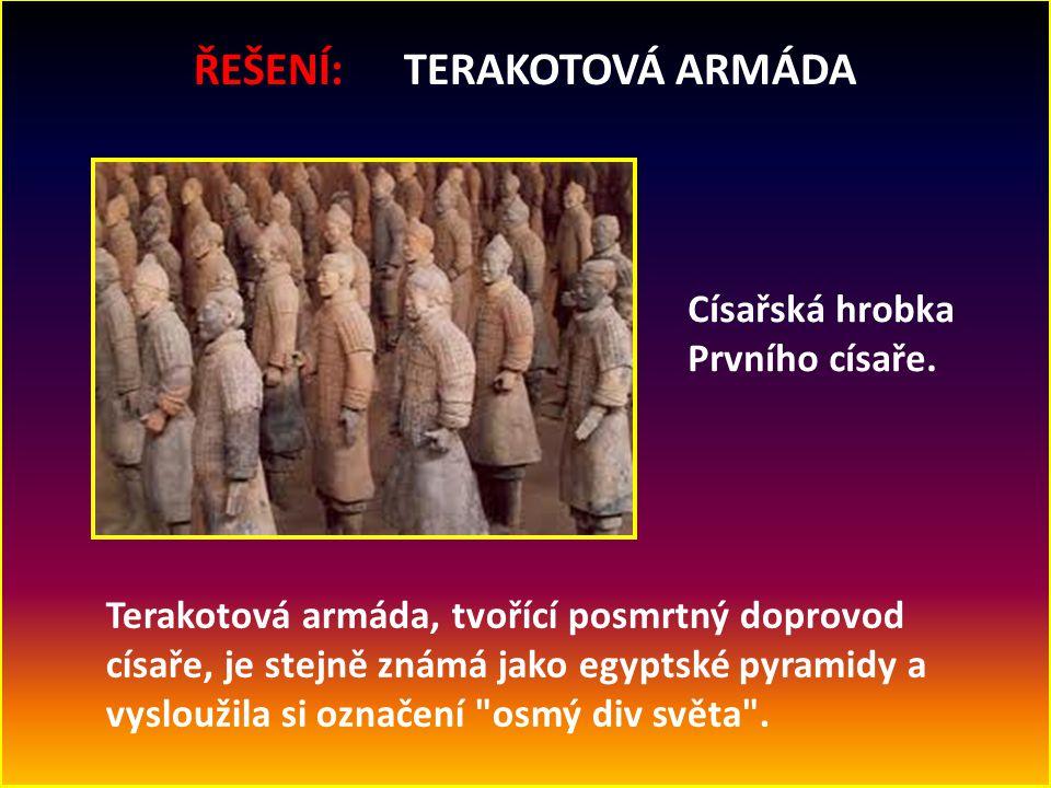 ŘEŠENÍ: TERAKOTOVÁ ARMÁDA Císařská hrobka Prvního císaře. Terakotová armáda, tvořící posmrtný doprovod císaře, je stejně známá jako egyptské pyramidy