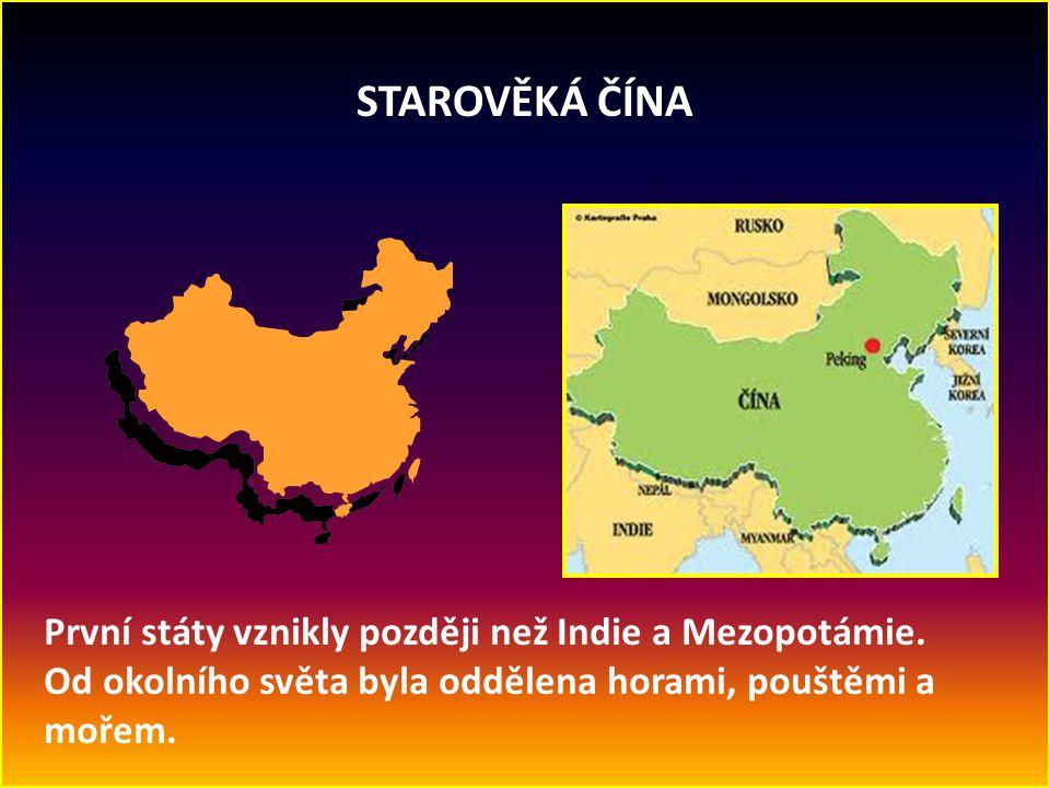 STAROVĚKÁ ČÍNA První státy vznikly později než Indie a Mezopotámie. Od okolního světa byla oddělena horami, pouštěmi a mořem.