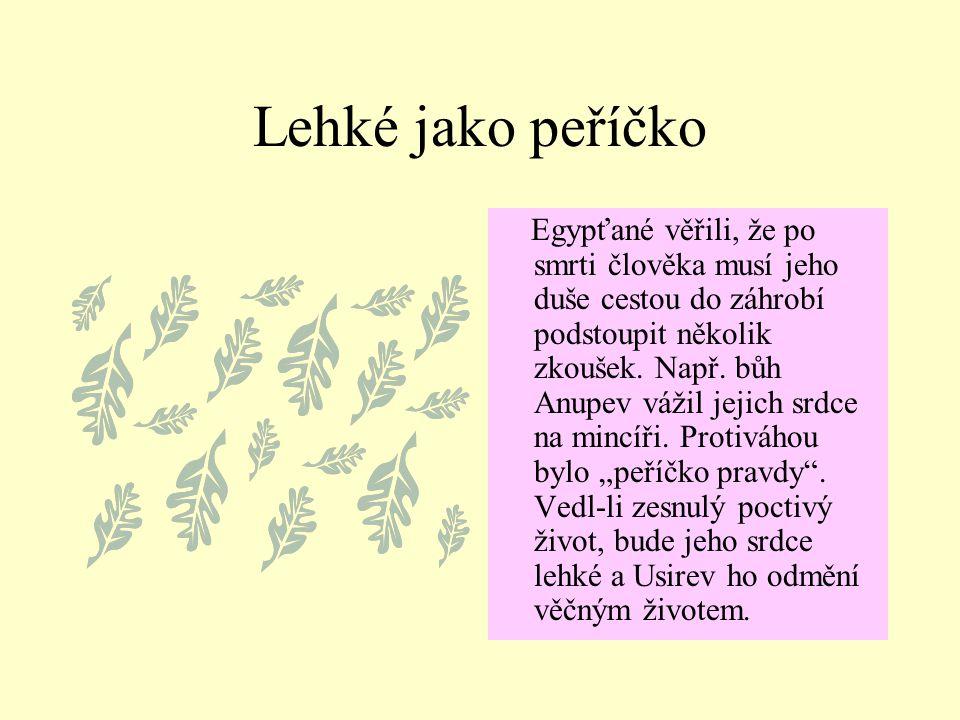 Lehké jako peříčko Egypťané věřili, že po smrti člověka musí jeho duše cestou do záhrobí podstoupit několik zkoušek. Např. bůh Anupev vážil jejich srd