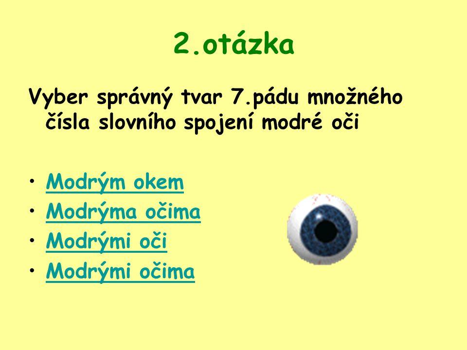 2.otázka Vyber správný tvar 7.pádu množného čísla slovního spojení modré oči Modrým okem Modrýma očima Modrými oči Modrými očima
