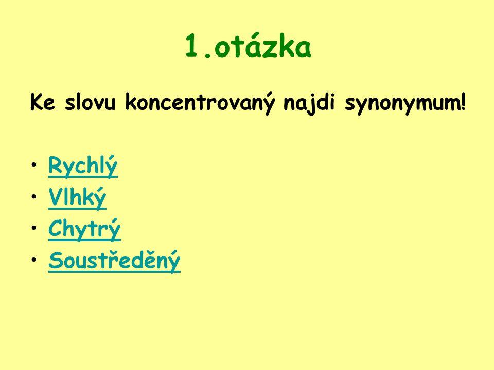 1.otázka Ke slovu koncentrovaný najdi synonymum! Rychlý Vlhký Chytrý Soustředěný