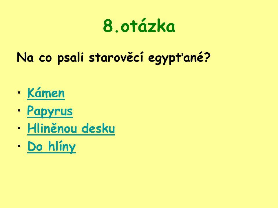8.otázka Na co psali starověcí egypťané? Kámen Papyrus Hliněnou desku Do hlíny