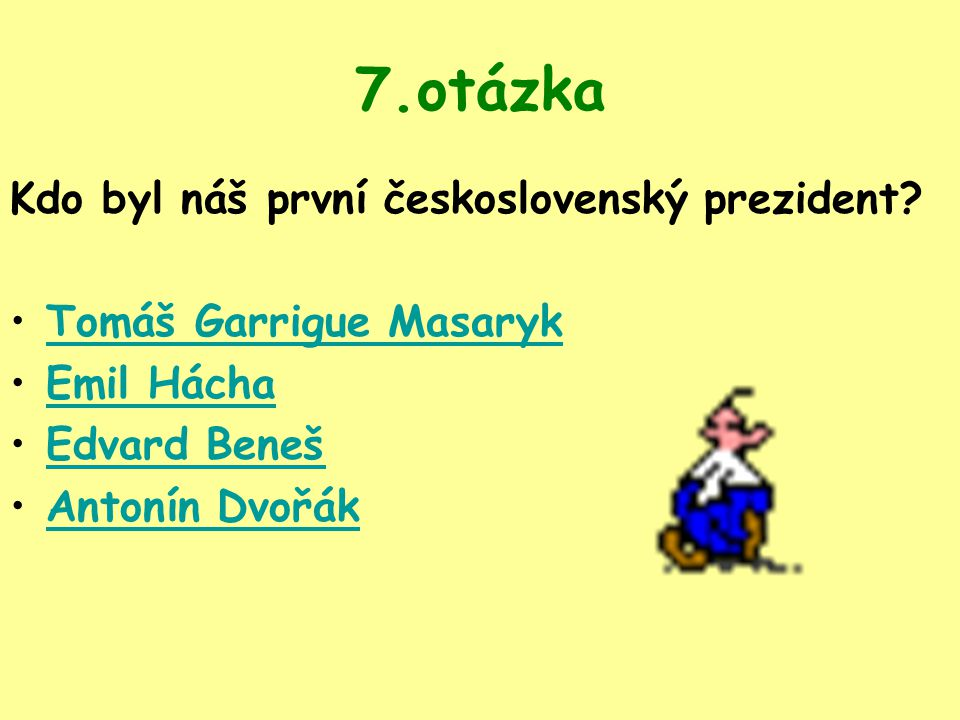 7.otázka Kdo byl náš první československý prezident? Tomáš Garrigue Masaryk Emil Hácha Edvard Beneš Antonín Dvořák