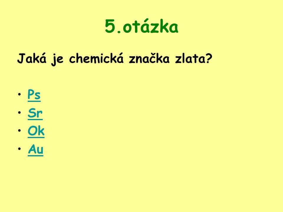 5.otázka Jaká je chemická značka zlata? Ps Sr Ok Au