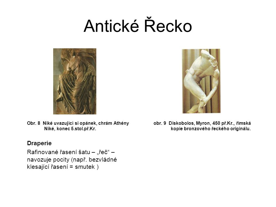 """Antické Řecko Obr. 8 Niké uvazující si opánek, chrám Athény Niké, konec 5.stol.př.Kr. Draperie Rafinované řasení šatu – """"řeč"""" – navozuje pocity (např."""