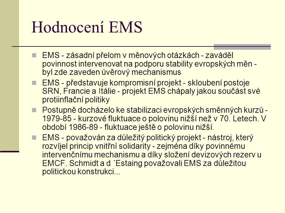 Hodnocení EMS EMS - zásadní přelom v měnových otázkách - zaváděl povinnost intervenovat na podporu stability evropských měn - byl zde zaveden úvěrový mechanismus EMS - představuje kompromisní projekt - skloubení postoje SRN, Francie a Itálie - projekt EMS chápaly jakou součást své protiinflační politiky Postupně docházelo ke stabilizaci evropských směnných kurzů - 1979-85 - kurzové fluktuace o polovinu nižší než v 70.