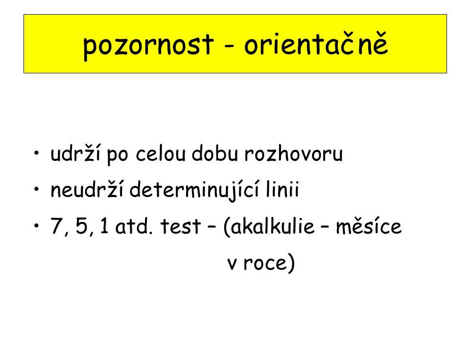 pozornost - orientačně udrží po celou dobu rozhovoru neudrží determinující linii 7, 5, 1 atd.