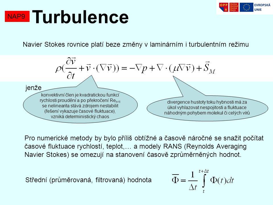 NAP9 Turbulence Navier Stokes rovnice platí beze změny v laminárním i turbulentním režimu jenže konvektivní člen je kvadratickou funkcí rychlosti proudění a po překročení Re krit se nelinearita stává zdrojem nestabilit (řešení vykazuje časové fluktuace), vzniká deterministický chaos divergence hustoty toku hybnosti má za úkol vyhlazovat nespojitosti a fluktuace náhodným pohybem molekul či celých vírů Pro numerické metody by bylo příliš obtížné a časově náročné se snažit počítat časové fluktuace rychlostí, teplot,… a modely RANS (Reynolds Averaging Navier Stokes) se omezují na stanovení časově zprůměrněných hodnot.