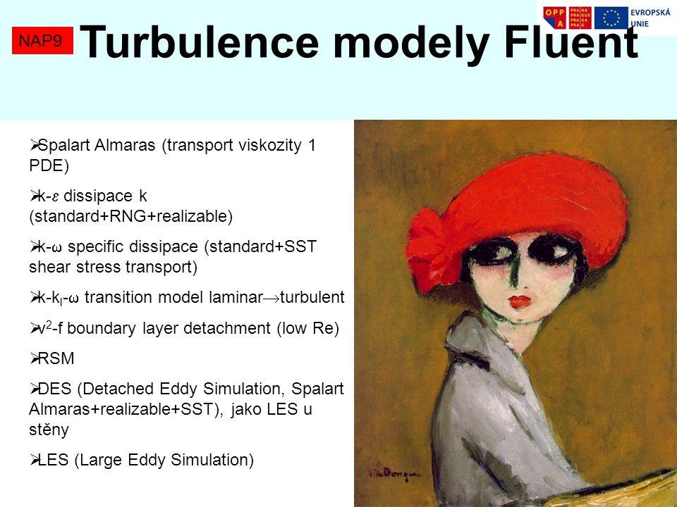 NAP9 Turbulence modely Fluent Tok v trubce – tlakové ztráty a rychlostní profily  Spalart Almaras (transport viskozity 1 PDE)  k-  dissipace k (standard+RNG+realizable)  k-  specific dissipace (standard+SST shear stress transport)  k-k l -  transition model laminar  turbulent  v 2 -f boundary layer detachment (low Re)  RSM  DES (Detached Eddy Simulation, Spalart Almaras+realizable+SST), jako LES u stěny  LES (Large Eddy Simulation)
