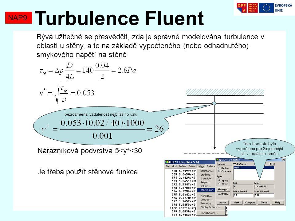 NAP9 Turbulence Fluent Nárazníková podvrstva 5<y + <30 Je třeba použít stěnové funkce bezrozměrná vzdálenost nejbližšího uzlu Tato hodnota byla vypočtena pro 2x jemnější síť v radiálním směru Bývá užitečné se přesvědčit, zda je správně modelována turbulence v oblasti u stěny, a to na základě vypočteného (nebo odhadnutého) smykového napětí na stěně