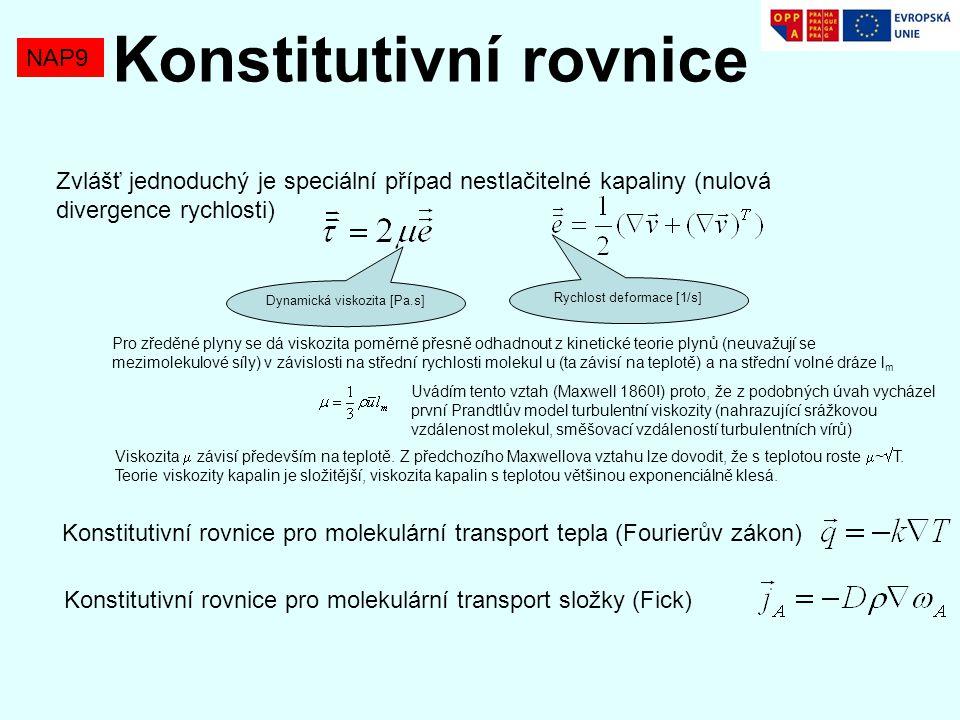 NAP9 Konstitutivní rovnice Konstitutivní rovnice pro molekulární transport tepla (Fourierův zákon) Konstitutivní rovnice pro molekulární transport složky (Fick) Zvlášť jednoduchý je speciální případ nestlačitelné kapaliny (nulová divergence rychlosti) Dynamická viskozita [Pa.s] Rychlost deformace [1/s] Pro zředěné plyny se dá viskozita poměrně přesně odhadnout z kinetické teorie plynů (neuvažují se mezimolekulové síly) v závislosti na střední rychlosti molekul u (ta závisí na teplotě) a na střední volné dráze l m Uvádím tento vztah (Maxwell 1860!) proto, že z podobných úvah vycházel první Prandtlův model turbulentní viskozity (nahrazující srážkovou vzdálenost molekul, směšovací vzdáleností turbulentních vírů) Viskozita  závisí především na teplotě.