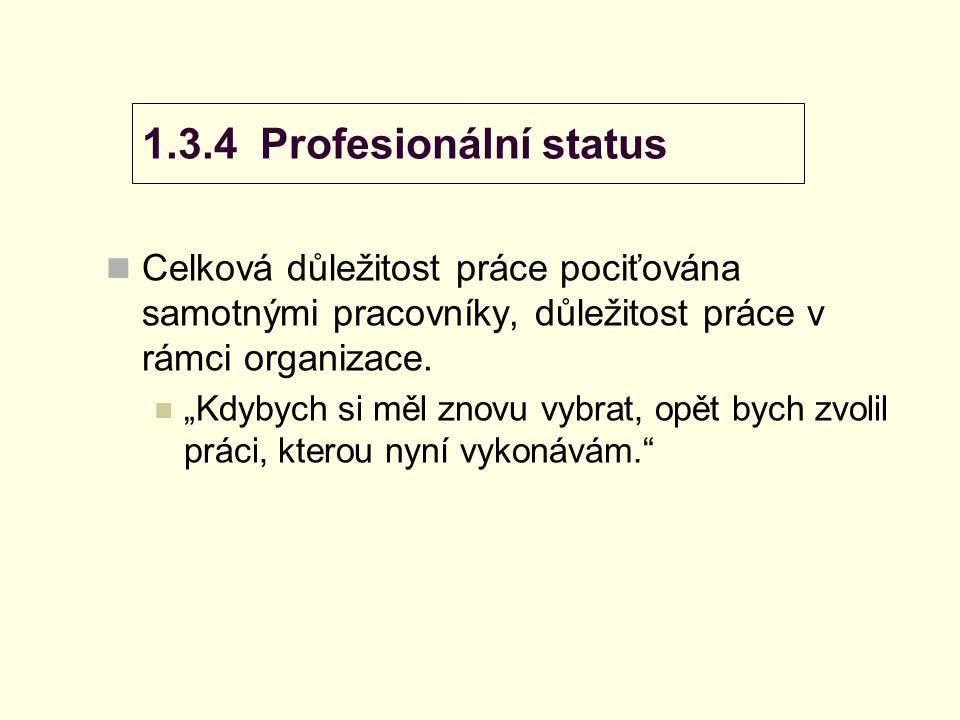 """1.3.4 Profesionální status Celková důležitost práce pociťována samotnými pracovníky, důležitost práce v rámci organizace. """"Kdybych si měl znovu vybrat"""