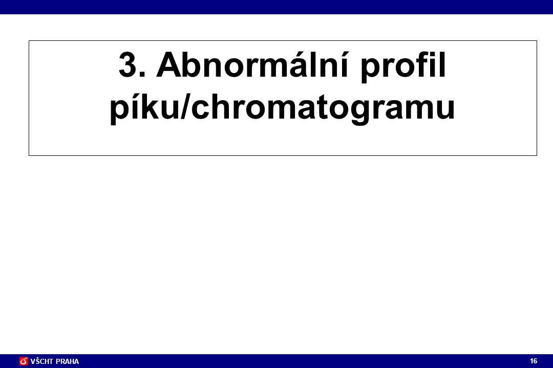 16 VŠCHT PRAHA 3. Abnormální profil píku/chromatogramu