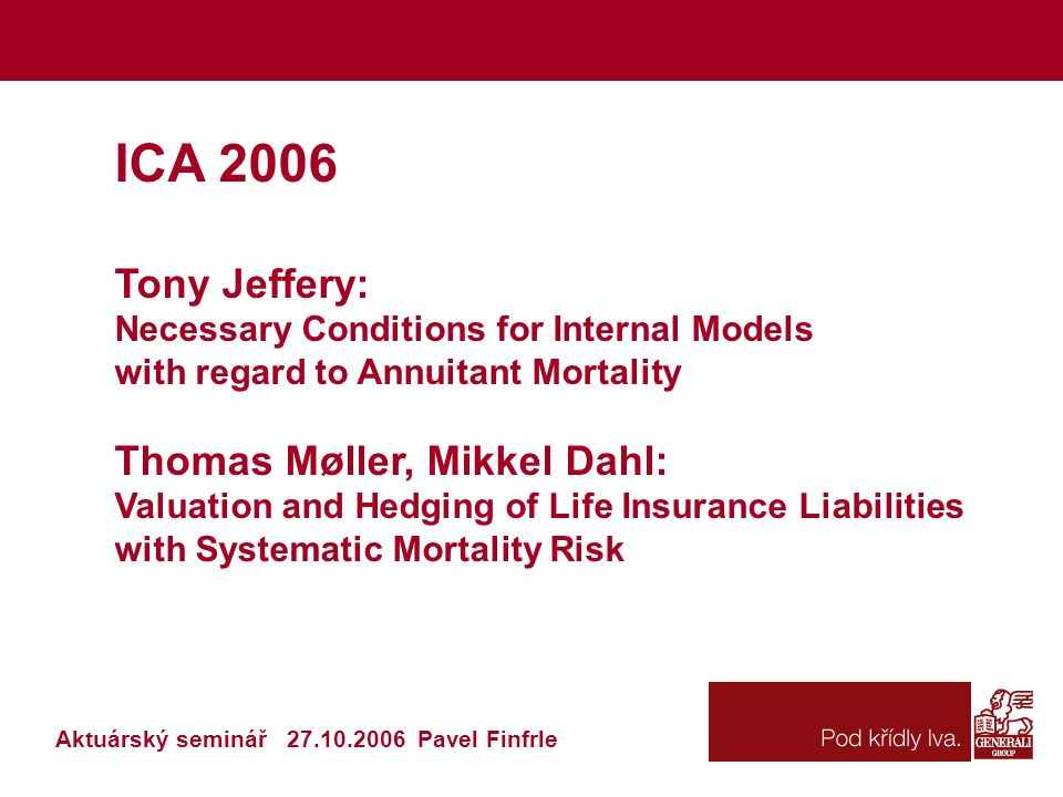 Tony Jeffery: Necessary Conditions for Internal Models with regard to Annuitant Mortality Tony Jeffery: Necessary Conditions for Internal Models with regard to Annuitant Mortality Aktuárský seminář 27.10.2006 Pavel Finfrle