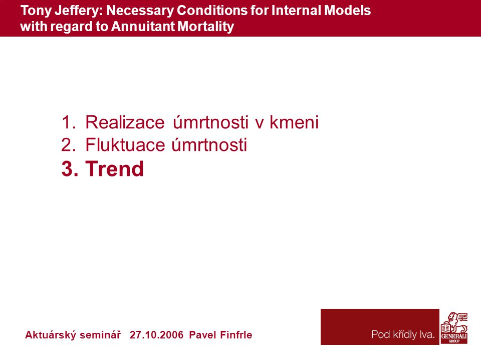 Tony Jeffery: Necessary Conditions for Internal Models with regard to Annuitant Mortality 1.Realizace úmrtnosti v kmeni 2.Fluktuace úmrtnosti 3.Trend Aktuárský seminář 27.10.2006 Pavel Finfrle