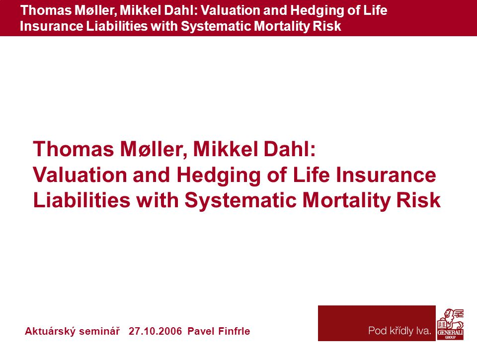 Thomas Møller, Mikkel Dahl: Valuation and Hedging of Life Insurance Liabilities with Systematic Mortality Risk Thomas Møller, Mikkel Dahl: Valuation and Hedging of Life Insurance Liabilities with Systematic Mortality Risk Aktuárský seminář 27.10.2006 Pavel Finfrle