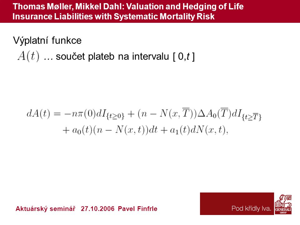 Thomas Møller, Mikkel Dahl: Valuation and Hedging of Life Insurance Liabilities with Systematic Mortality Risk Výplatní funkce … součet plateb na intervalu [ 0,t ] Aktuárský seminář 27.10.2006 Pavel Finfrle
