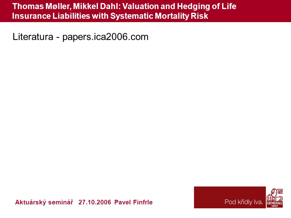 Thomas Møller, Mikkel Dahl: Valuation and Hedging of Life Insurance Liabilities with Systematic Mortality Risk Literatura - papers.ica2006.com Aktuárský seminář 27.10.2006 Pavel Finfrle