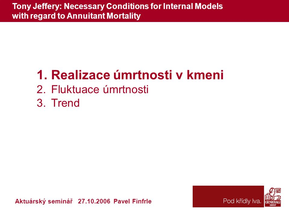 Tony Jeffery: Necessary Conditions for Internal Models with regard to Annuitant Mortality Aktuárský seminář 27.10.2006 Pavel Finfrle