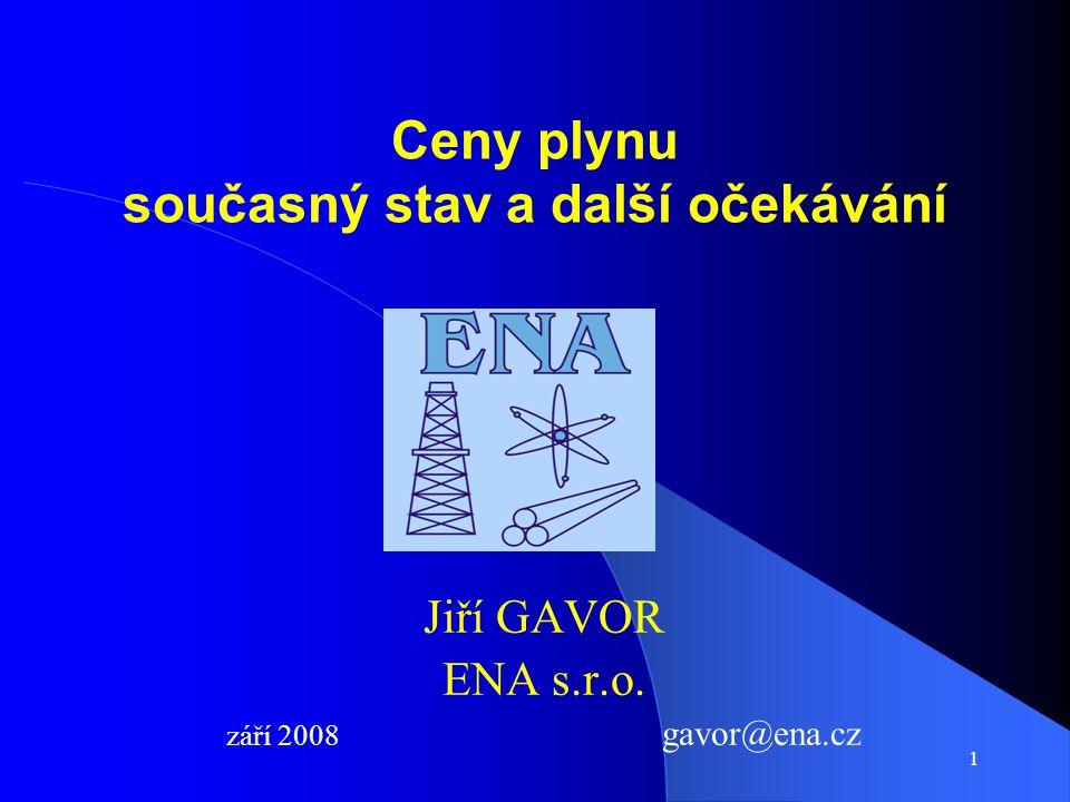 1 Ceny plynu současný stav a další očekávání Jiří GAVOR ENA s.r.o. září 2008 gavor@ena.cz