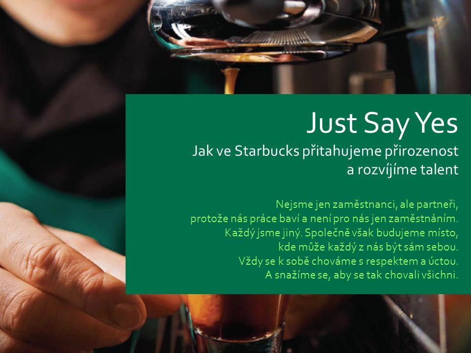 Starbucks confidential 2011 1 Just Say Yes Jak ve Starbucks přitahujeme přirozenost a rozvíjíme talent Nejsme jen zaměstnanci, ale partneři, protože nás práce baví a není pro nás jen zaměstnáním.