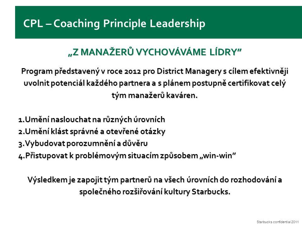 """Starbucks confidential 2011 CPL – Coaching Principle Leadership """"Z MANAŽERŮ VYCHOVÁVÁME LÍDRY Program představený v roce 2012 pro District Managery s cílem efektivněji uvolnit potenciál každého partnera a s plánem postupně certifikovat celý tým manažerů kaváren."""