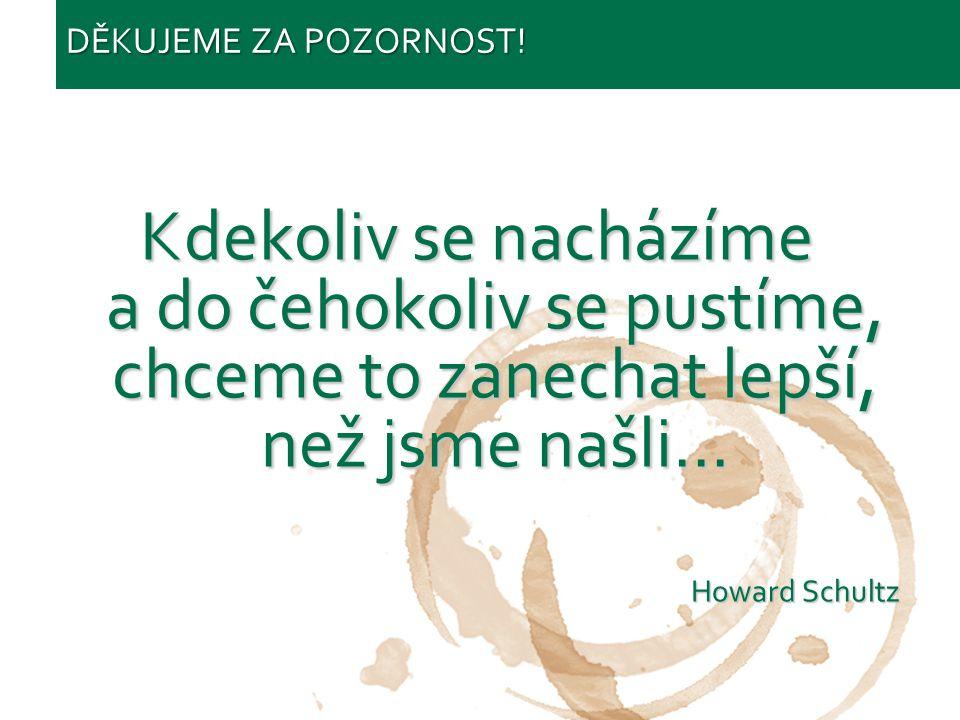 Starbucks confidential 2011 Kdekoliv se nacházíme a do čehokoliv se pustíme, chceme to zanechat lepší, než jsme našli... Howard Schultz DĚKUJEME ZA PO