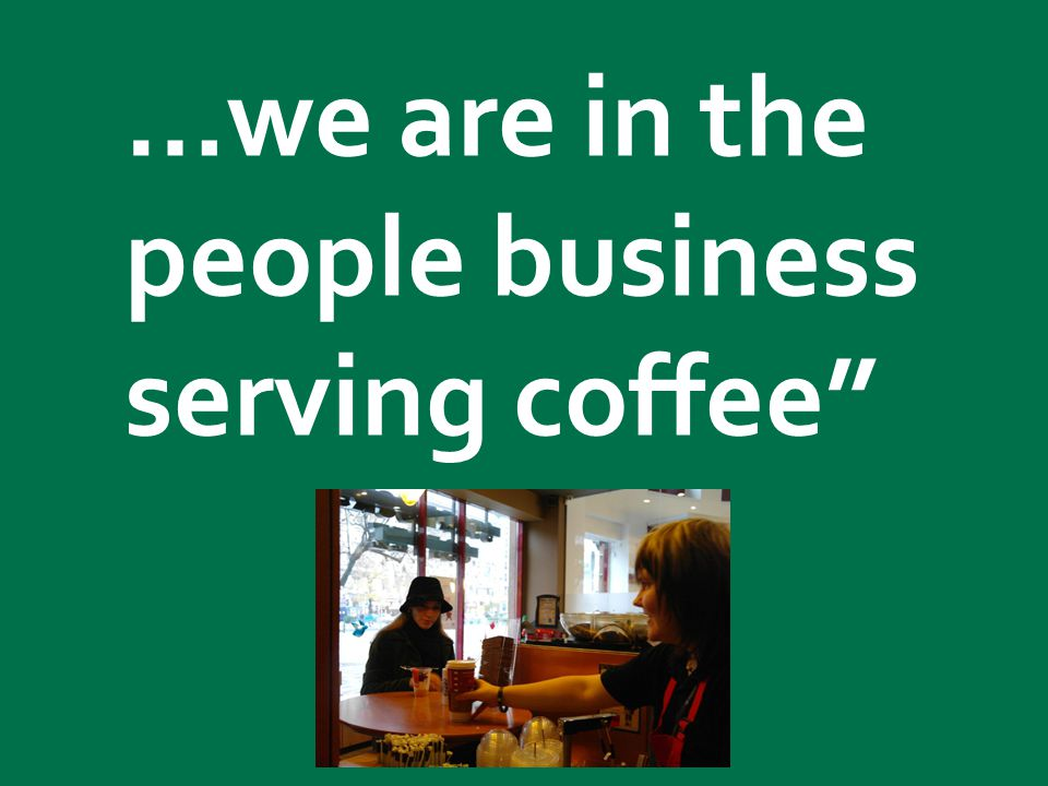 Starbucks confidential 2011 We are in the people business serving coffee. …we are in the people business serving coffee""