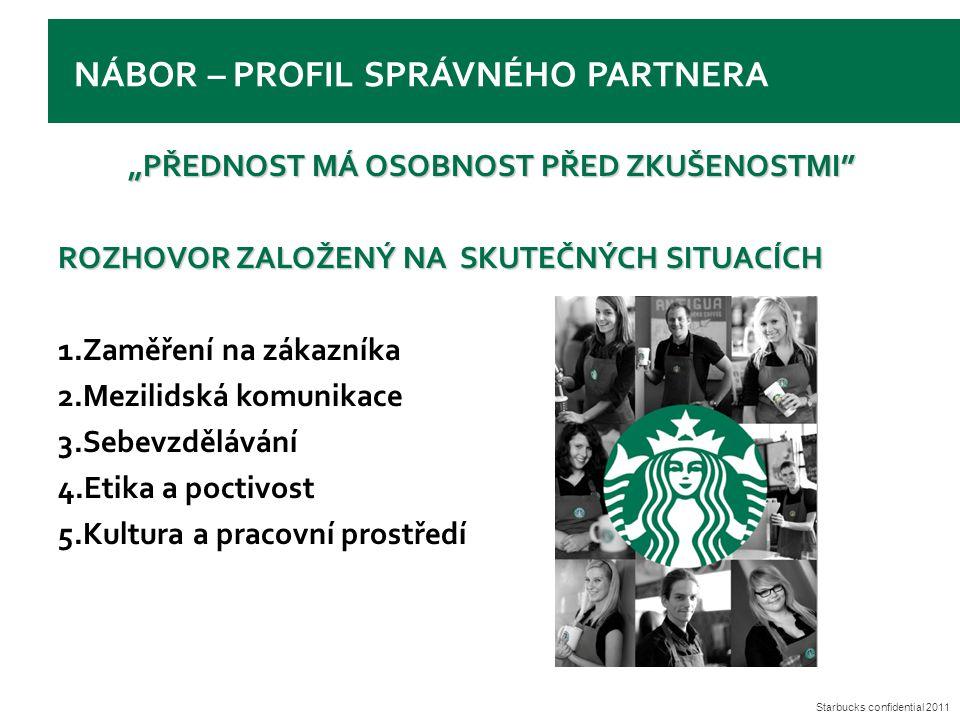 """Starbucks confidential 2011 NÁBOR – PROFIL SPRÁVNÉHO PARTNERA """"PŘEDNOST MÁ OSOBNOST PŘED ZKUŠENOSTMI ROZHOVOR ZALOŽENÝ NA SKUTEČNÝCH SITUACÍCH 1.Zaměření na zákazníka 2.Mezilidská komunikace 3.Sebevzdělávání 4.Etika a poctivost 5.Kultura a pracovní prostředí"""