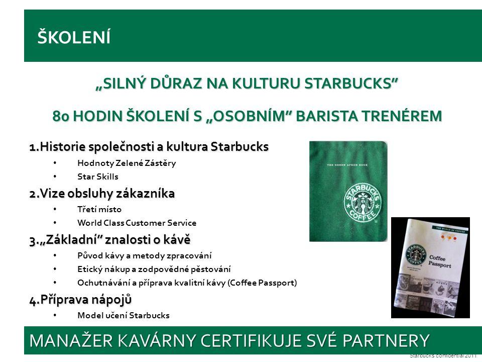 """Starbucks confidential 2011 ŠKOLENÍ """"SILNÝ DŮRAZ NA KULTURU STARBUCKS 80 HODIN ŠKOLENÍ S """"OSOBNÍM BARISTA TRENÉREM 1.Historie společnosti a kultura Starbucks Hodnoty Zelené Zástěry Star Skills 2.Vize obsluhy zákazníka Třetí místo World Class Customer Service 3.""""Základní znalosti o kávě Původ kávy a metody zpracování Etický nákup a zodpovědné pěstování Ochutnávání a příprava kvalitní kávy (Coffee Passport) 4.Příprava nápojů Model učení Starbucks MANAŽER KAVÁRNY CERTIFIKUJE SVÉ PARTNERY"""