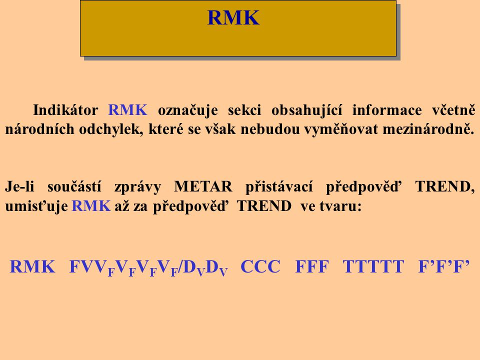 R D R D R / E R C´ R e R e R B R B R Příklad: METAR LKTB 081030Z 23010KT 9999 BKN020 OVC044 02/M01 Q1006 R10/29//95 NOSIG RMK REG QNH 0998= Dekódování