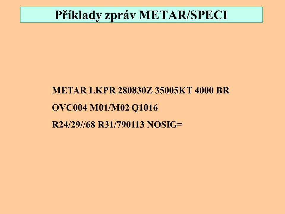 Příklady zpráv METAR/SPECI METAR LKTB 211230Z 25003KT 9999 BKN019 OVC130 05/03 Q1005 R28/29//95 TEMPO BKN015