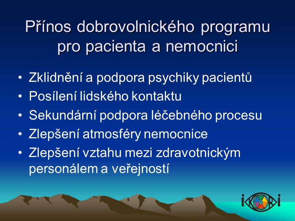 Přínos dobrovolnického programu pro pacienta a nemocnici Zklidnění a podpora psychiky pacientů Posílení lidského kontaktu Sekundární podpora léčebného procesu Zlepšení atmosféry nemocnice Zlepšení vztahu mezi zdravotnickým personálem a veřejností